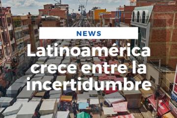 Latinoamérica crece entre la incertidumbre