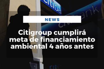 Citigroup cumplirá meta de financiamiento ambiental 4 años antes