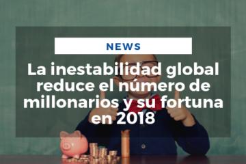 La inestabilidad global reduce el número de millonarios y su fortuna en 2018