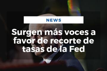 Surgen más voces a favor de recorte de tasas de la Fed