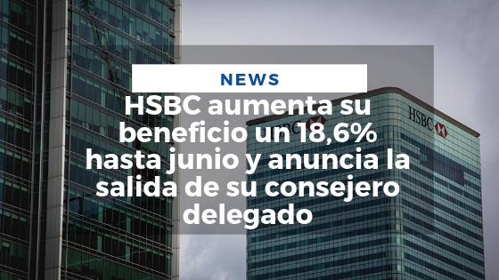 Mariano Aveledo News Agosto 05 - HSBC aumenta su beneficio un 18,6% hasta junio y anuncia la salida de su consejero delegado