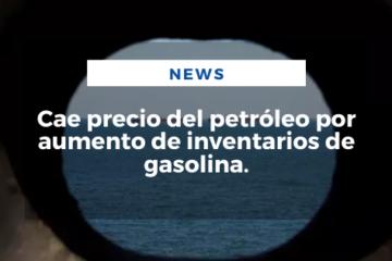 Cae precio del petróleo por aumento de inventarios de gasolina.