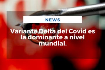 Variante Delta del Covid es la dominante a nivel mundial.