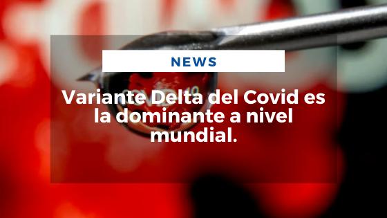 Mariano Aveledo Permuy Noticias Julio 17 - Variante Delta del Covid es la dominante a nivel mundial
